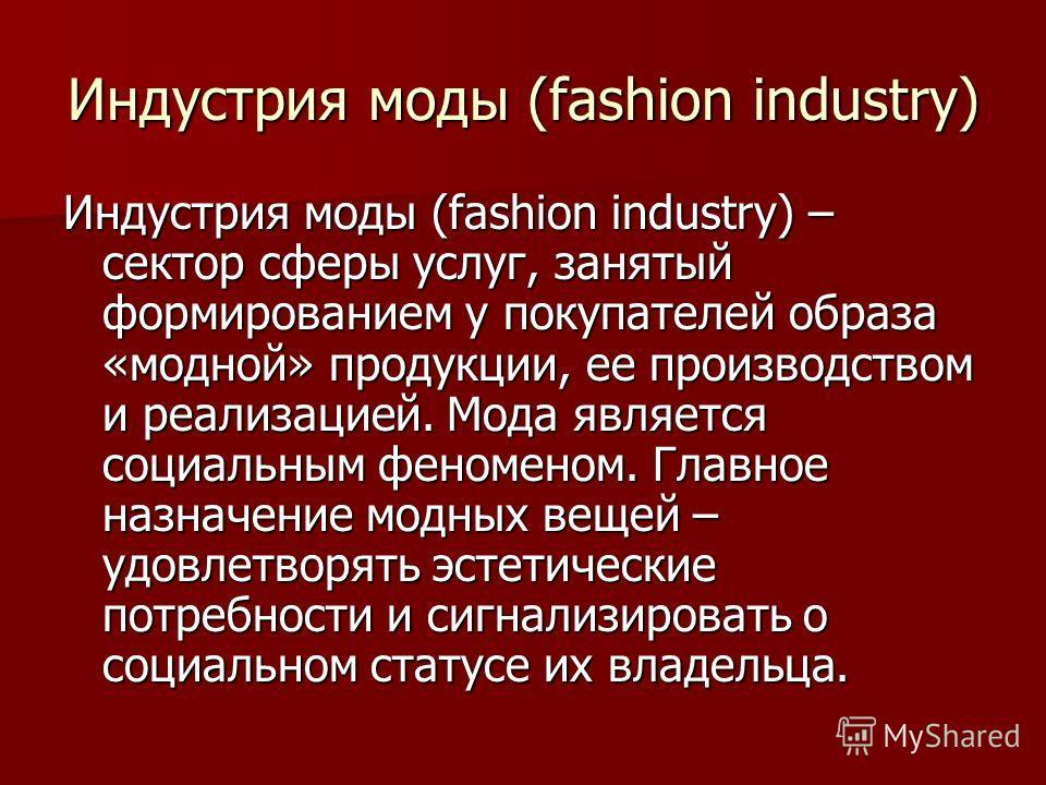Индустрия моды (fashion industry) Индустрия моды (fashion industry) – сектор сферы услуг, занятый формированием у покупателей образа «модной» продукции, ее производством и реализацией. Мода является социальным феноменом. Главное назначение модных вещ