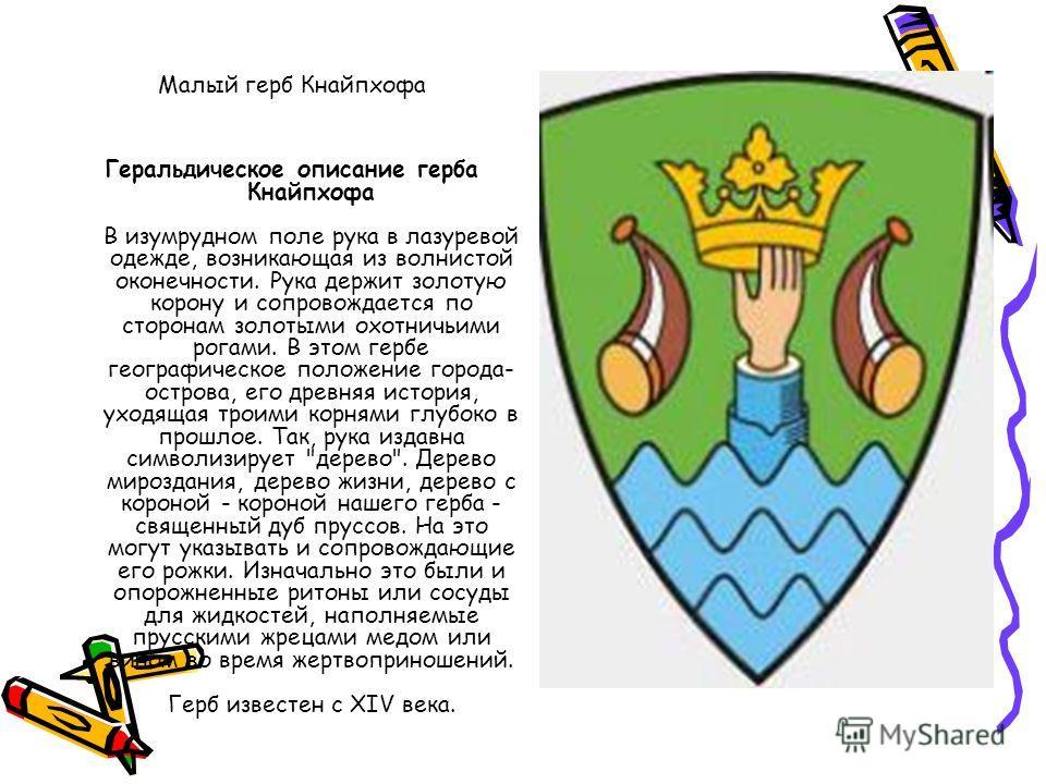 Малый герб Кнайпхофа Геральдическое описание герба Кнайпхофа В изумрудном поле рука в лазаревой одежде, возникающая из волнистой оконечности. Рука держит золотую корону и сопровождается по сторонам золотыми охотничьими рогами. В этом гербе географиче