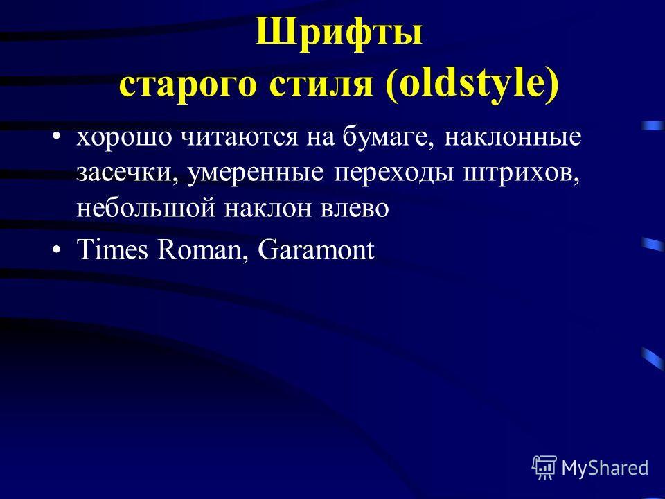 Шрифты старого стиля ( oldstyle) хорошо читаются на бумаге, наклонные засечки, умеренные переходы штрихов, небольшой наклон влево Times Roman, Garamont