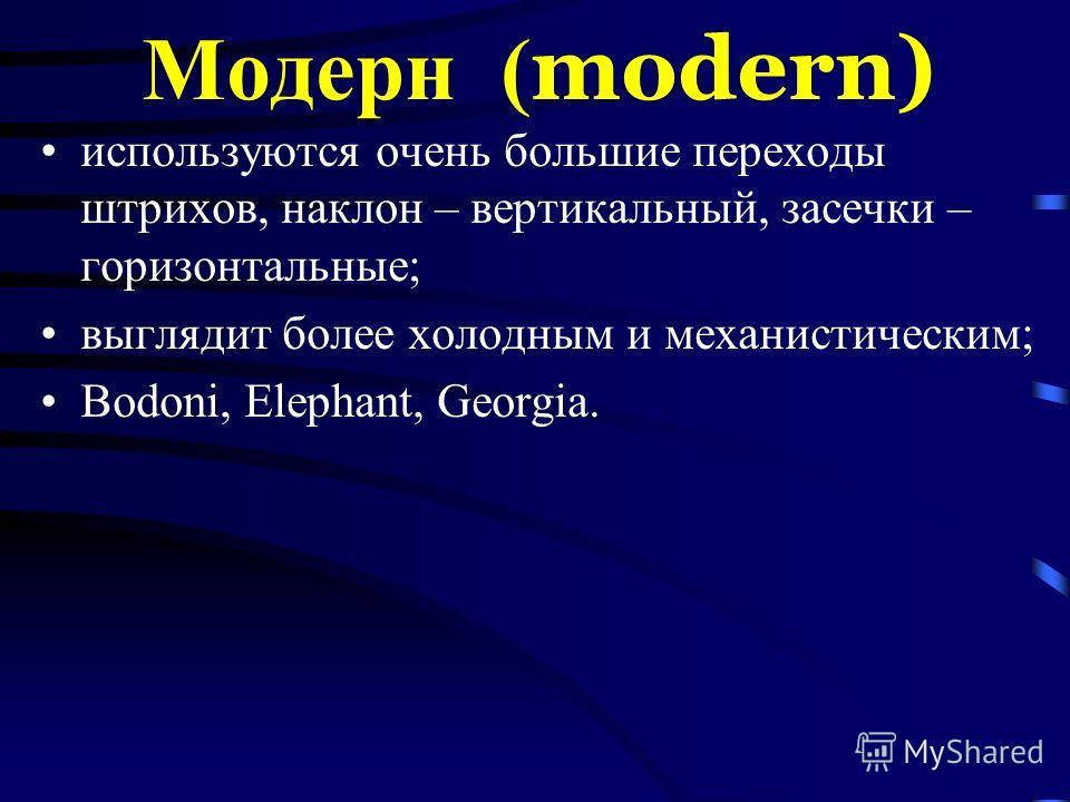 Модерн ( modern) используются очень большие переходы штрихов, наклон – вертикальный, засечки – горизонтальные; выглядит более холодным и механистическим; Bodoni, Elephant, Georgia.