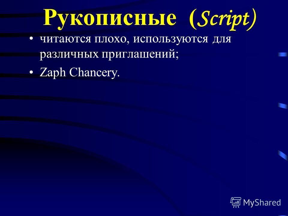 Рукописные ( Script) читаются плохо, используются для различных приглашений; Zaph Chancery.
