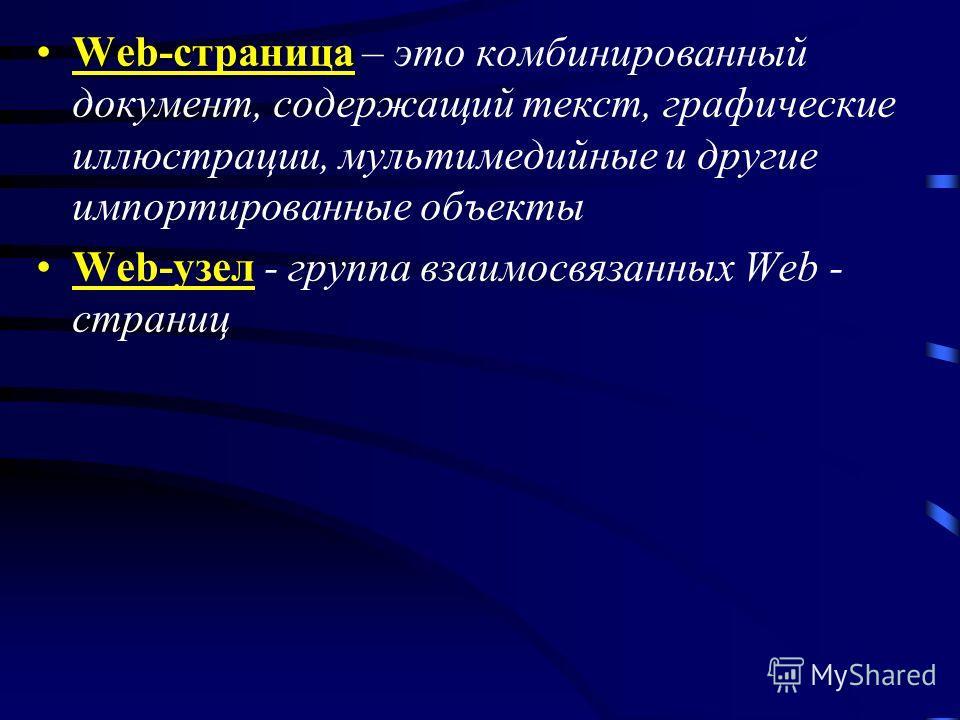 Web-страницаWeb-страница – это комбинированный документ, содержащий текст, графические иллюстрации, мультимедийные и другие импортированные объекты Web-узел - группа взаимосвязанных Web - страниц