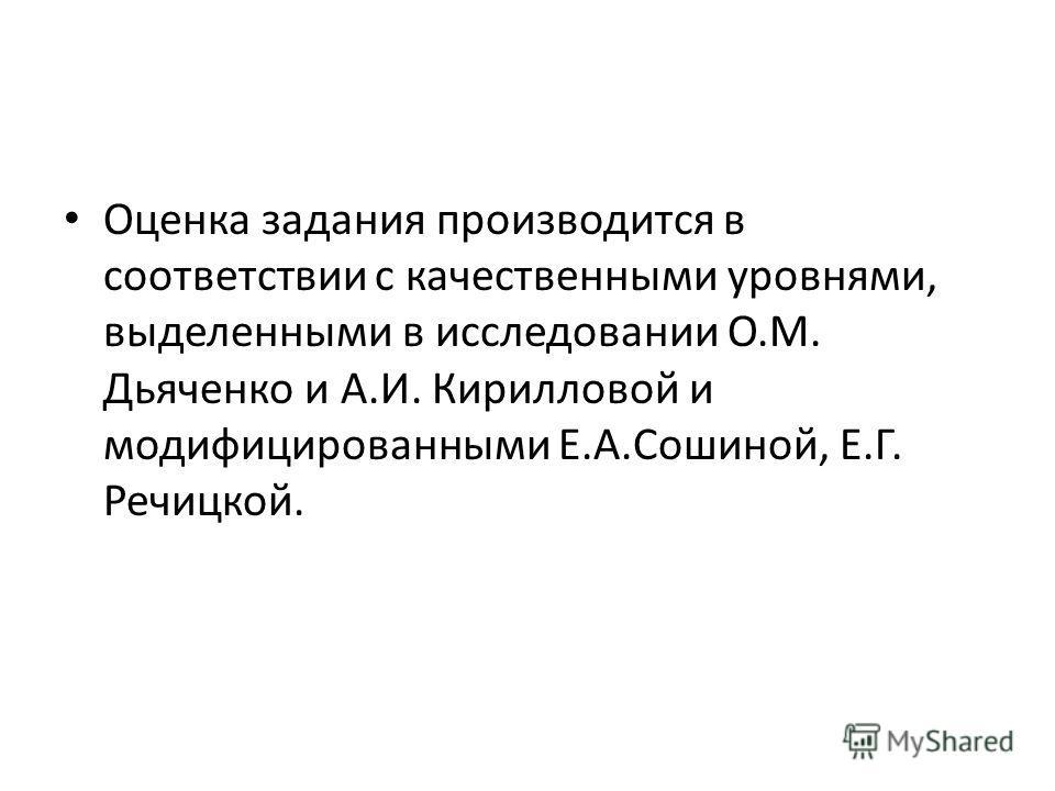 Оценка задания производится в соответствии с качественными уровнями, выделенными в исследовании О.М. Дьяченко и А.И. Кирилловой и модифицированными Е.А.Сошиной, Е.Г. Речицкой.