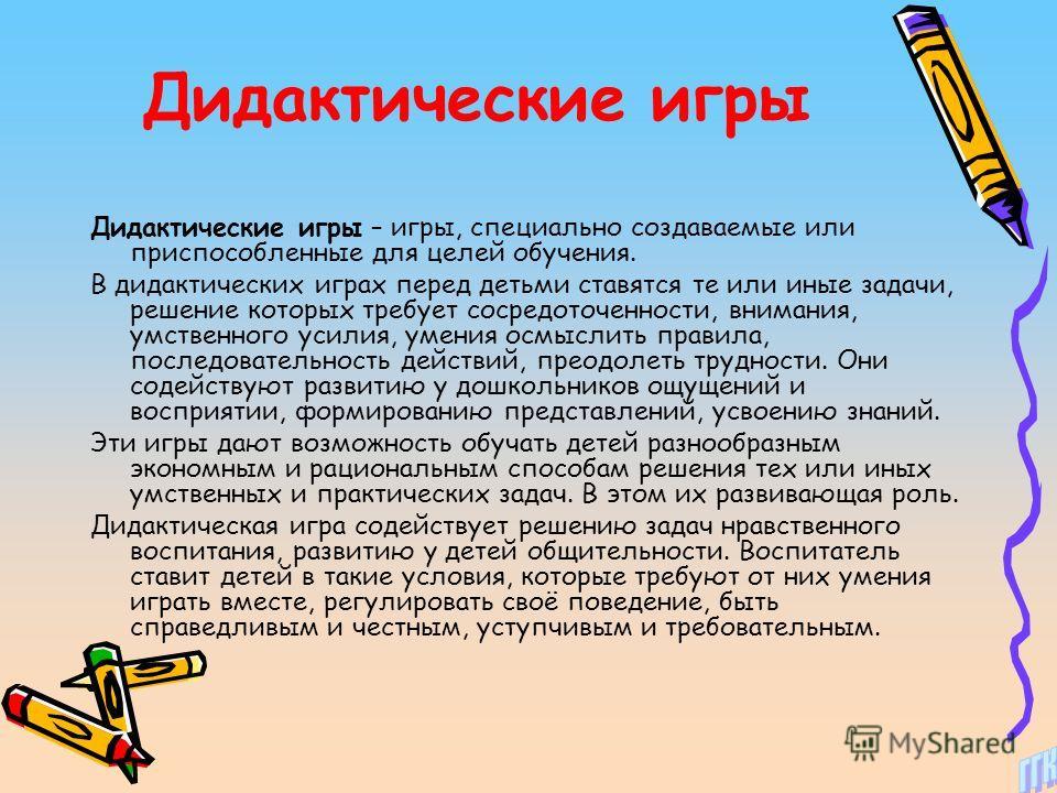 Дидактические игры Дидактические игры – игры, специально создаваемые или приспособленные для целей обучения. В дидактических играх перед детьми ставятся те или иные задачи, решение которых требует сосредоточенности, внимания, умственного усилия, умен