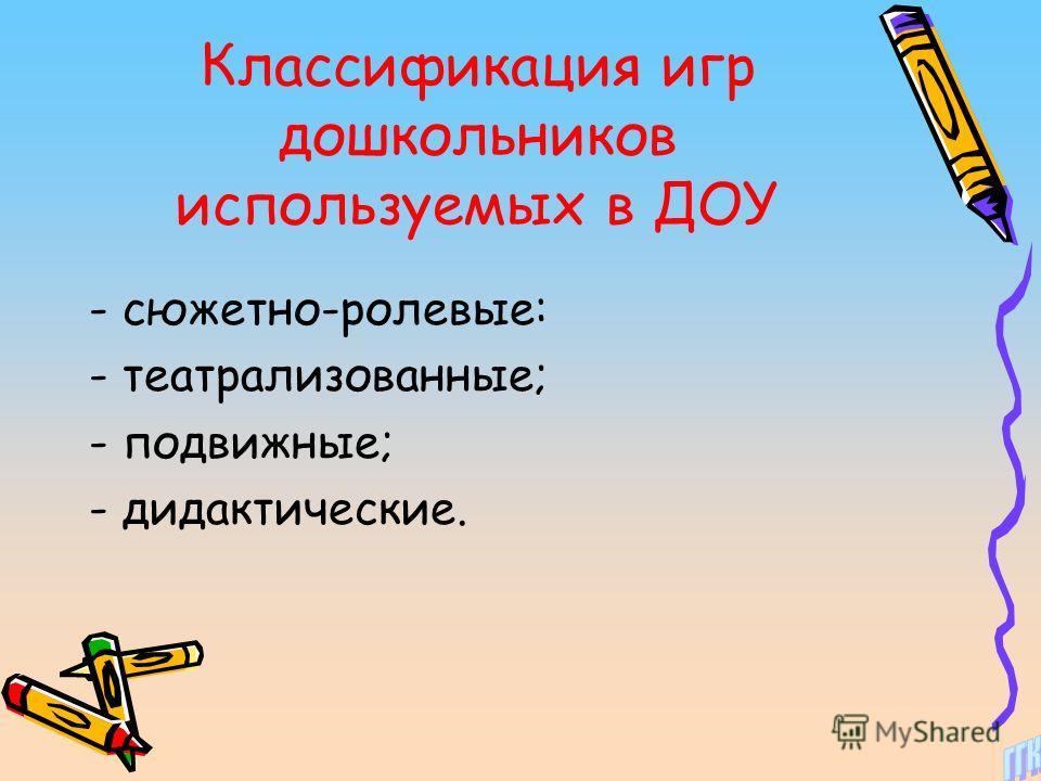 Классификация игр дошкольников используемых в ДОУ - сюжетно-ролевые: - театрализованные; - подвижные; - дидактические.