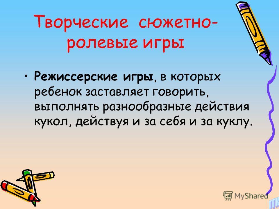 Творческие сюжетно- ролевые игры Режиссерские игры, в которых ребенок заставляет говорить, выполнять разнообразные действия кукол, действуя и за себя и за куклу.