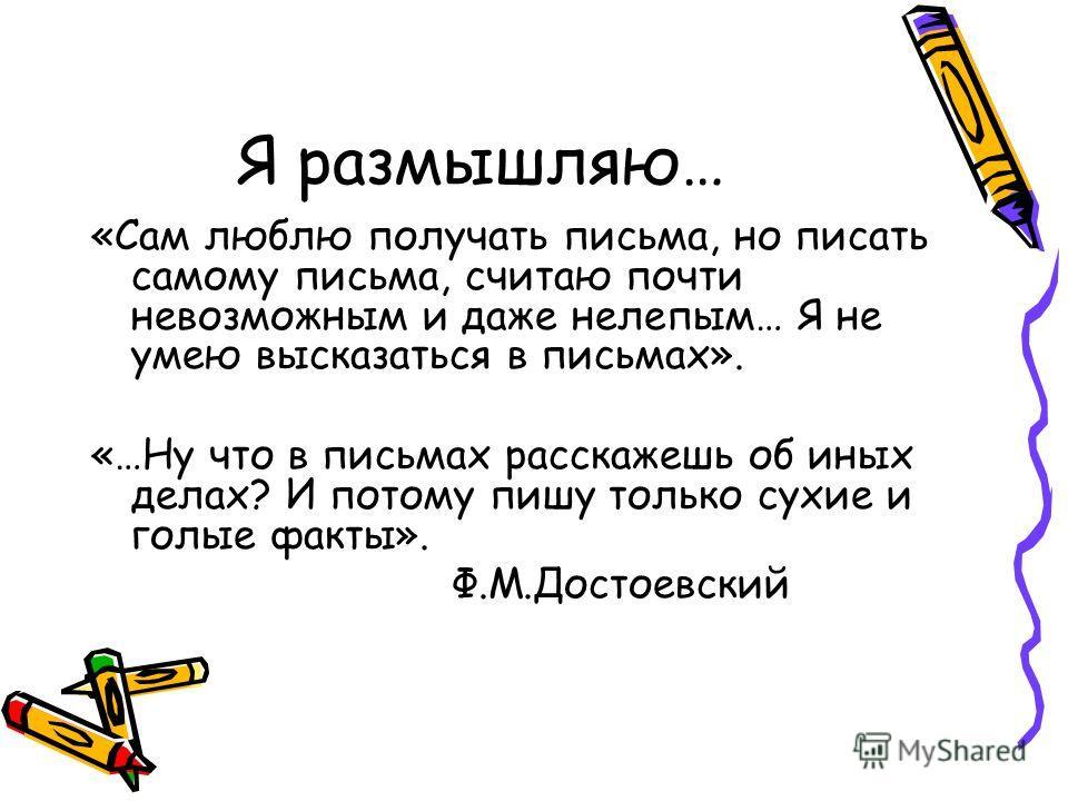 Я размышляю… «Сам люблю получать письма, но писать самому письма, считаю почти невозможным и даже нелепым… Я не умею высказаться в письмах». «…Ну что в письмах расскажешь об иных делах? И потому пишу только сухие и голые факты». Ф.М.Достоевский
