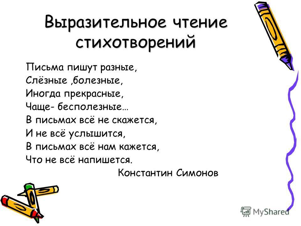 Выразительное чтение стихотворений Письма пишут разные, Слёзные,болезные, Иногда прекрасные, Чаще- бесполезные… В письмах всё не скажется, И не всё услышится, В письмах всё нам кажется, Что не всё напишется. Константин Симонов
