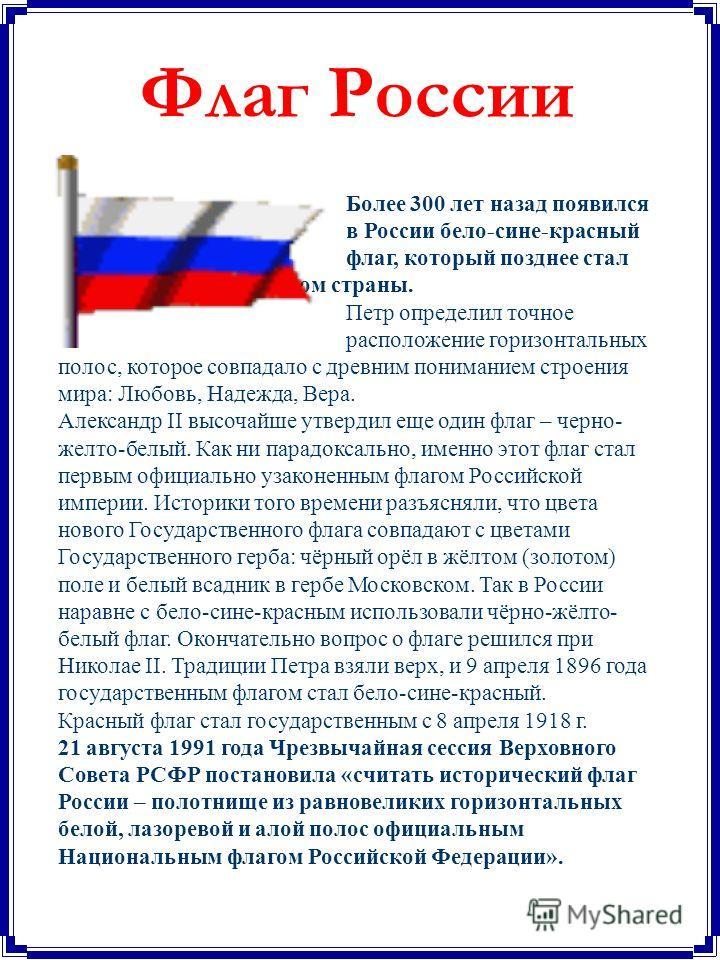Более 300 лет назад появился в России бело-сине-красный флаг, который позднее стал флагом страны. Петр определил точное расположение горизонтальных полос, которое совпадало с древним пониманием строения мира: Любовь, Надежда, Вера. Александр II высоч