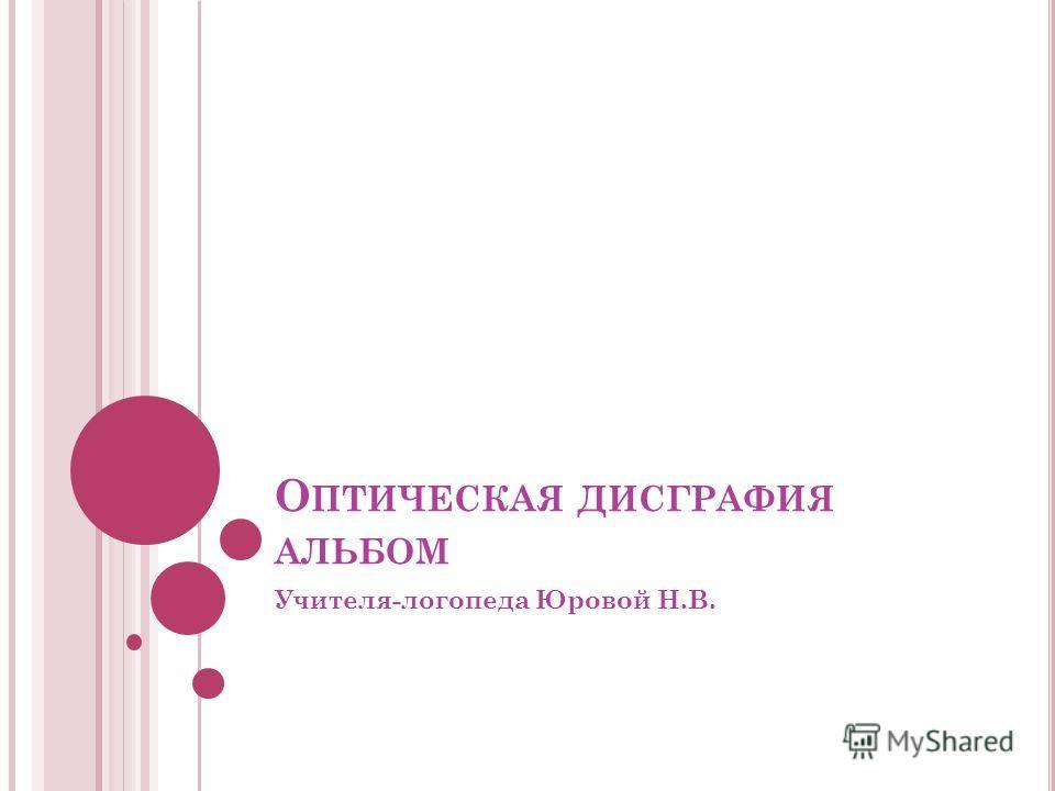 О ПТИЧЕСКАЯ ДИСГРАФИЯ АЛЬБОМ Учителя-логопеда Юровой Н.В.