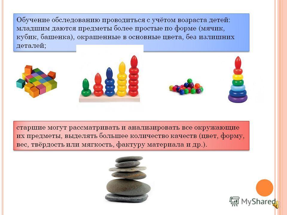 Обучение обследованию проводиться с учётом возраста детей: младшим даются предметы более простые по форме (мячик, кубик, башенка), окрашенные в основные цвета, без излишних деталей; Обучение обследованию проводиться с учётом возраста детей: младшим д