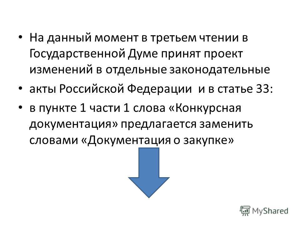На данный момент в третьем чтении в Государственной Думе принят проект изменений в отдельные законодательные акты Российской Федерации и в статье 33: в пункте 1 части 1 слова «Конкурсная документация» предлагается заменить словами «Документация о зак