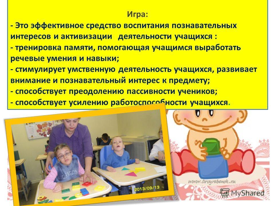 Игра: - Это эффективное средство воспитания познавательных интересов и активизации деятельности учащихся : - тренировка памяти, помогающая учащимся выработать речевые умения и навыки; - стимулирует умственную деятельность учащихся, развивает внимание