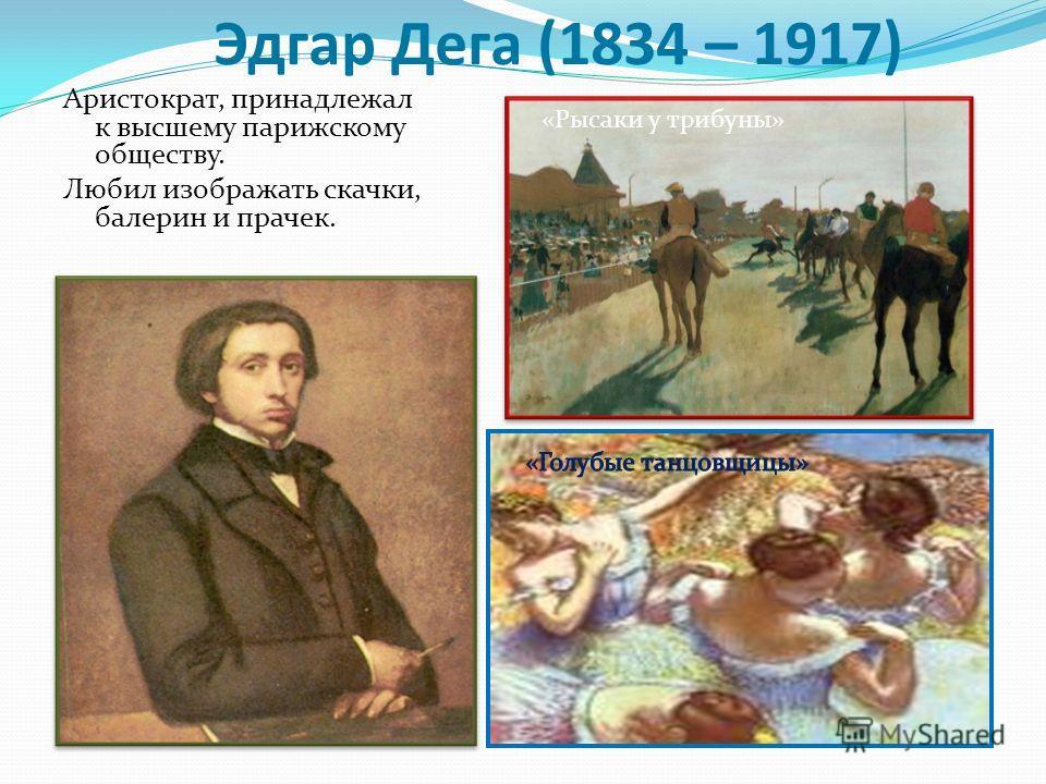 Эдгар Дега (1834 – 1917) Аристократ, принадлежал к высшему парижскому обществу. Любил изображать скачки, балерин и прачек. «Рысаки у трибуны»