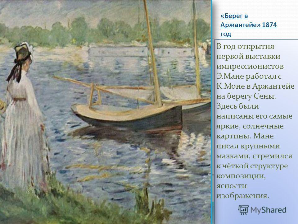 «Берег в Аржантейе» 1874 год В год открытия первой выставки импрессионистов Э.Мане работал с К.Моне в Аржантейе на берегу Сены. Здесь были написаны его самые яркие, солнечные картины. Мане писал крупными мазками, стремился к чёткой структуре композиц