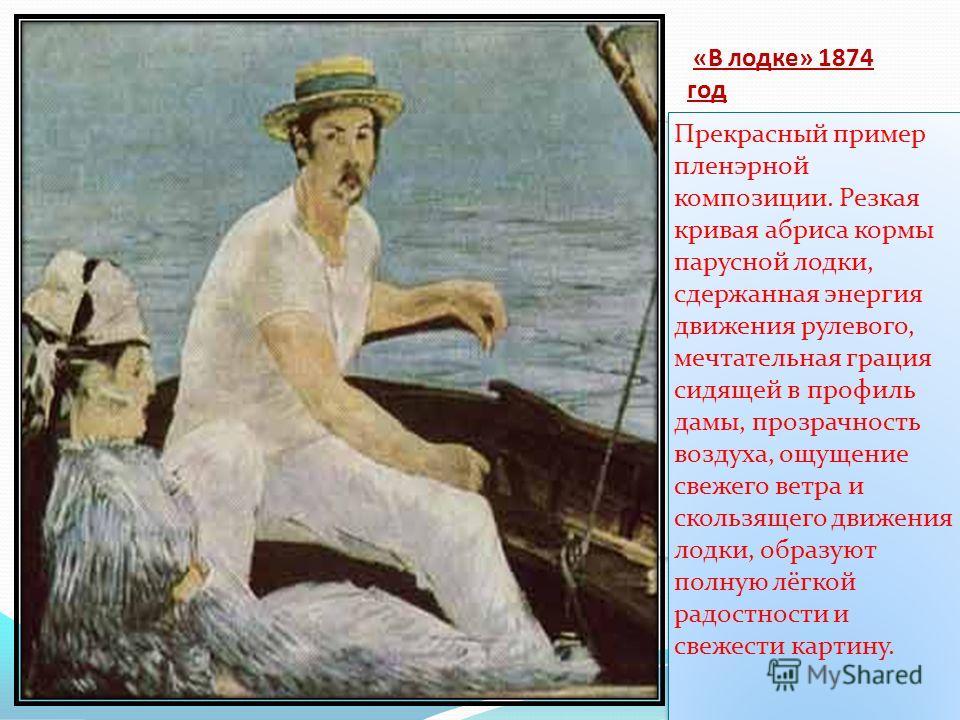 «В лодке» 1874 год Прекрасный пример пленэрной композиции. Резкая кривая абриса кормы парусной лодки, сдержанная энергия движения рулевого, мечтательная грация сидящей в профиль дамы, прозрачность воздуха, ощущение свежего ветра и скользящего движени