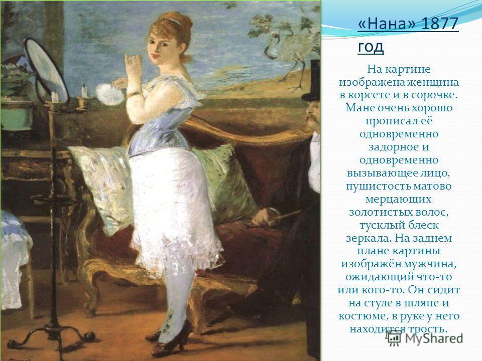«Нана» 1877 год На картине изображена женщина в корсете и в сорочке. Мане очень хорошо прописал её одновременно задорное и одновременно вызывающее лицо, пушистость матово мерцающих золотистых волос, тусклый блеск зеркала. На заднем плане картины изоб