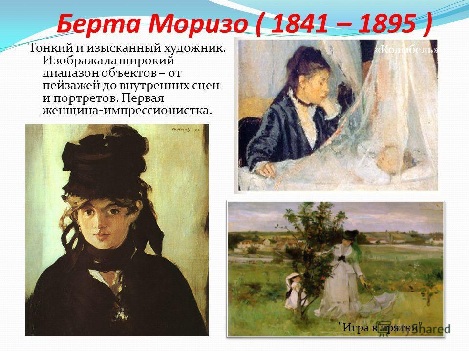 Берта Моризо ( 1841 – 1895 ) Тонкий и изысканный художник. Изображала широкий диапазон объектов – от пейзажей до внутренних сцен и портретов. Первая женщина-импрессионистка. «Колыбель» Игра в прятки