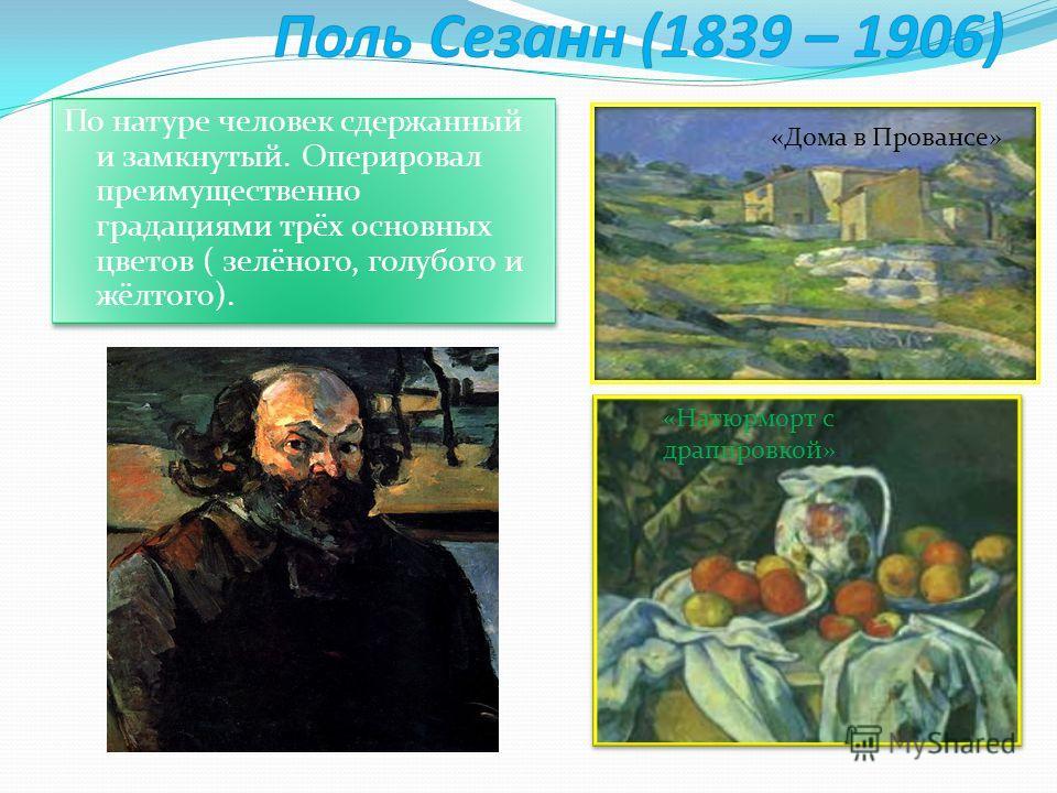 По натуре человек сдержанный и замкнутый. Оперировал преимущественно градациями трёх основных цветов ( зелёного, голубого и жёлтого). «Дома в Провансе» «Натюрморт с драпировкой»