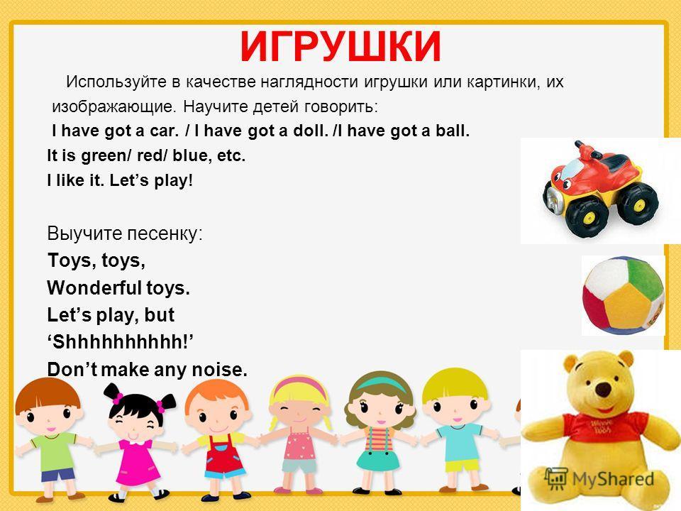 ИГРУШКИ Используйте в качестве наглядности игрушки или картинки, их изображающие. Научите детей говорить: I have got a car. / I have got a doll. /I have got a ball. It is green/ red/ blue, etc. I like it. Lets play! Выучите песенку: Toys, toys, Wonde