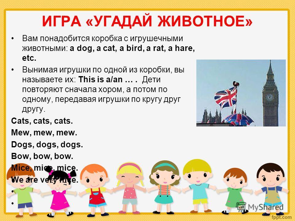 ИГРА «УГАДАЙ ЖИВОТНОЕ» Вам понадобится коробка с игрушечными животными: a dog, a cat, a bird, a rat, a hare, etc. Вынимая игрушки по одной из коробки, вы называете их: This is a/an …. Дети повторяют сначала хором, а потом по одному, передавая игрушки