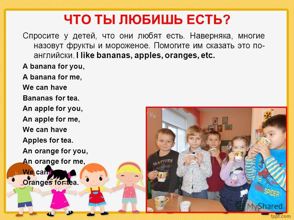 ЧТО ТЫ ЛЮБИШЬ ЕСТЬ? Спросите у детей, что они любят есть. Наверняка, многие назовут фрукты и мороженое. Помогите им сказать это по- английски. I like bananas, apples, oranges, etc. A banana for you, A banana for me, We can have Bananas for tea. An ap