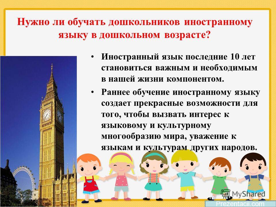 Нужно ли обучать дошкольников иностранному языку в дошкольном возрасте? Иностранный язык последние 10 лет становиться важным и необходимым в нашей жизни компонентом. Раннее обучение иностранному языку создает прекрасные возможности для того, чтобы вы