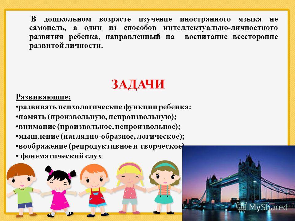 В дошкольном возрасте изучение иностранного языка не самоцель, а один из способов интеллектуально-личностного развития ребенка, направленный на воспитание всесторонне развитой личности. ЗАДАЧИ Развивающие: развивать психологические функции ребенка: п
