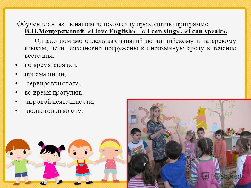 Обучение ан. яз. в нашем детском саду проходит по программе В.Н.Мещеряковой- «I love English» – « I can sing», «I can speak». Однако помимо отдельных занятий по английскому и татарскому языкам, дети ежедневно погружены в иноязычную среду в течение вс