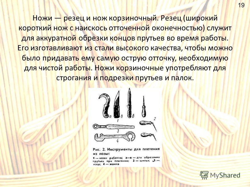 Ножи резец и нож корзиночный. Резец (широкий короткий нож с наискось отточенной оконечностью) служит для аккуратной обрезки концов прутьев во время работы. Его изготавливают из стали высокого качества, чтобы можно было придавать ему самую острую отто