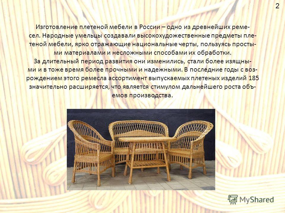 Изготовление плетеной мебели в России – одно из древнейших реме- сел. Народные умельцы создавали высокохудожественные предметы плетеной мебели, ярко отражающие национальные черты, пользуясь просты- ми материалами и несложными способами их обработки.