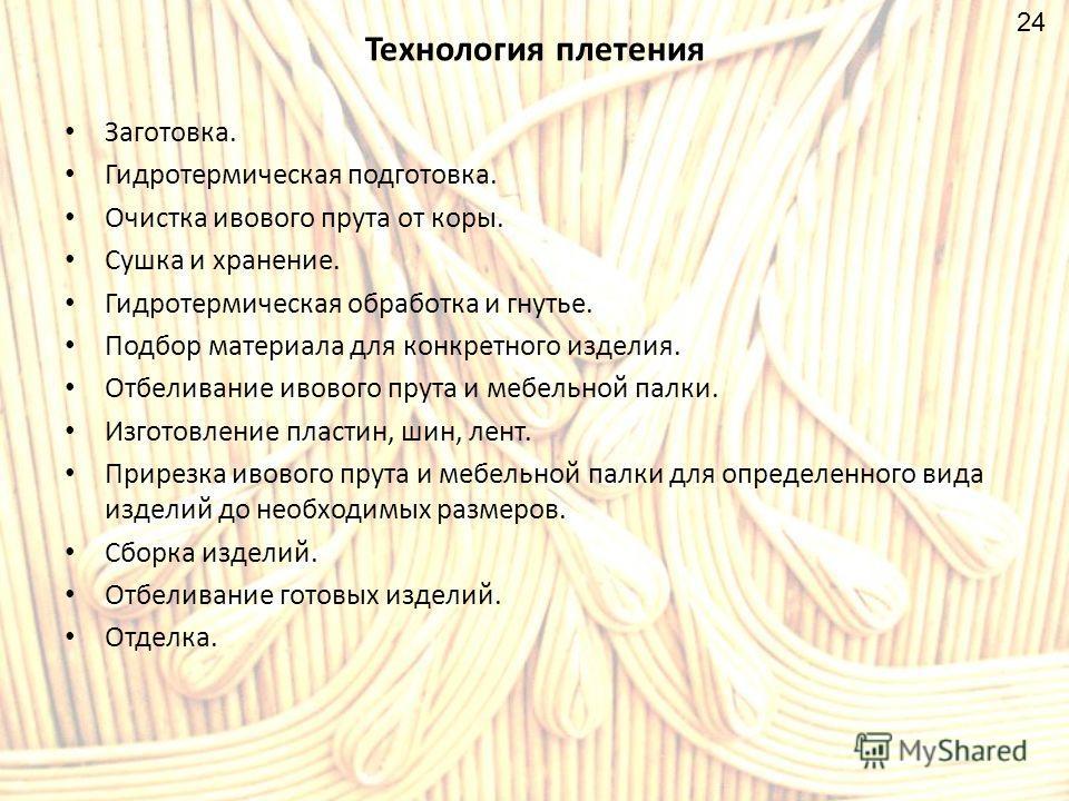 Технология плетения Заготовка. Гидротермическая подготовка. Очистка ивового прута от коры. Сушка и хранение. Гидротермическая обработка и гнутье. Подбор материала для конкретного изделия. Отбеливание ивового прута и мебельной палки. Изготовление плас
