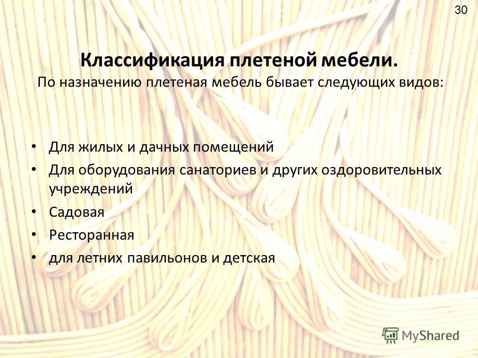 Классификация плетеной мебели. По назначению плетеная мебель бывает следующих видов: Для жилых и дачных помещений Для оборудования санаториев и других оздоровительных учреждений Садовая Ресторанная для летних павильонов и детская 30