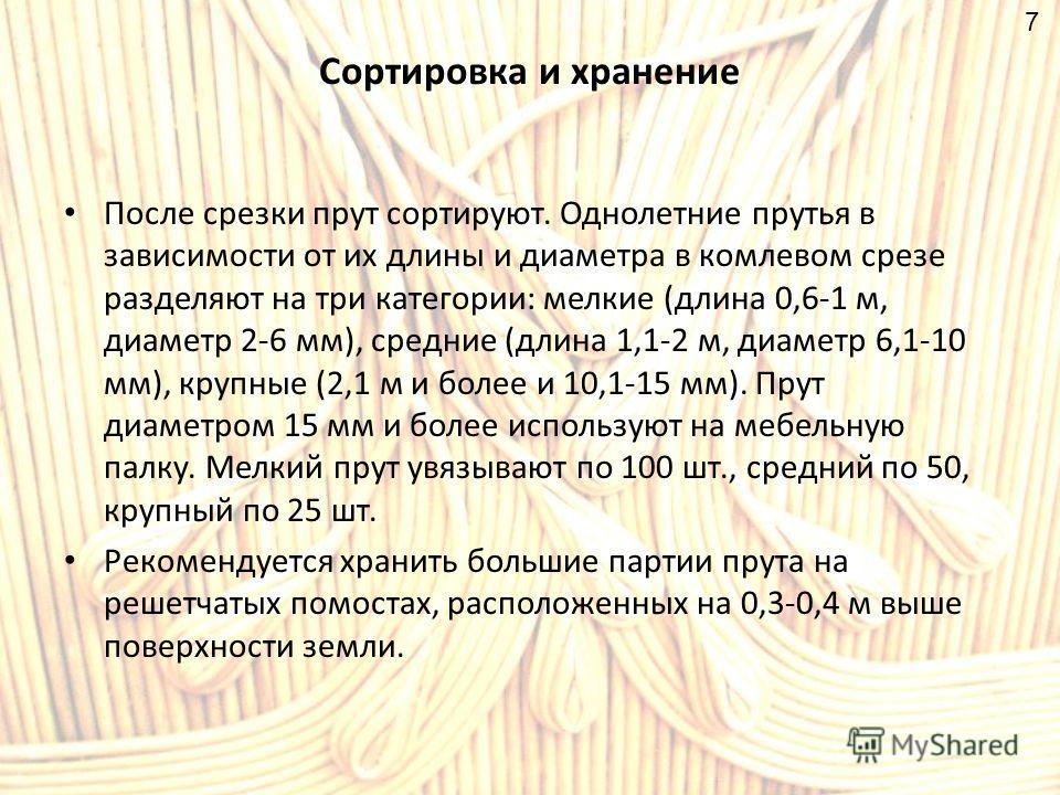 Сортировка и хранение После срезки прут сортируют. Однолетние прутья в зависимости от их длины и диаметра в комлевом срезе разделяют на три категории: мелкие (длина 0,6-1 м, диаметр 2-6 мм), средние (длина 1,1-2 м, диаметр 6,1-10 мм), крупные (2,1 м