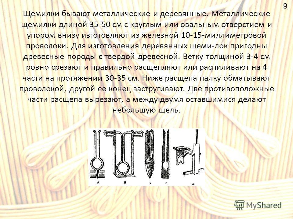 Щемилки бывают металлические и деревянные. Металлические щемилки длиной 35-50 см с круглым или овальным отверстием и упором внизу изготовляют из железной 10-15-миллиметровой проволоки. Для изготовления деревянных щеми-лок пригодны древесные породы с
