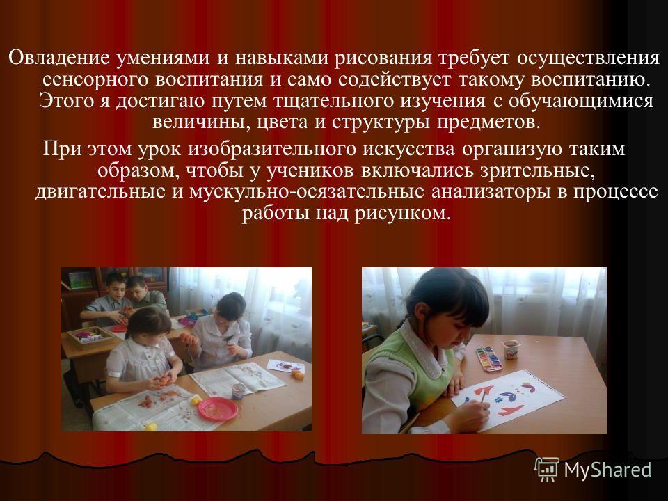 Овладение умениями и навыками рисования требует осуществления сенсорного воспитания и само содействует такому воспитанию. Этого я достигаю путем тщательного изучения с обучающимися величины, цвета и структуры предметов. При этом урок изобразительного