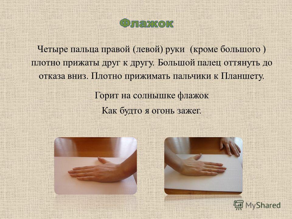 Четыре пальца правой (левой) руки (кроме большого ) плотно прижаты друг к другу. Большой палец оттянуть до отказа вниз. Плотно прижимать пальчики к Планшету. Горит на солнышке флажок Как будто я огонь зажег.