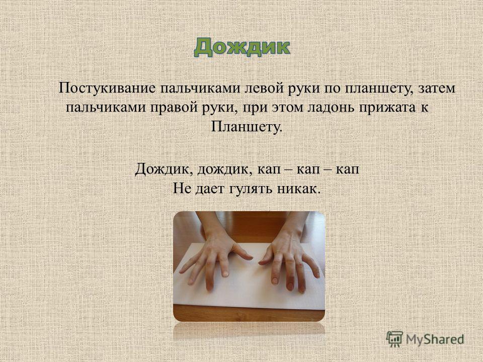 Постукивание пальчиками левой руки по планшету, затем пальчиками правой руки, при этом ладонь прижата к Планшету. Дождик, дождик, кап – кап – кап Не дает гулять никак.