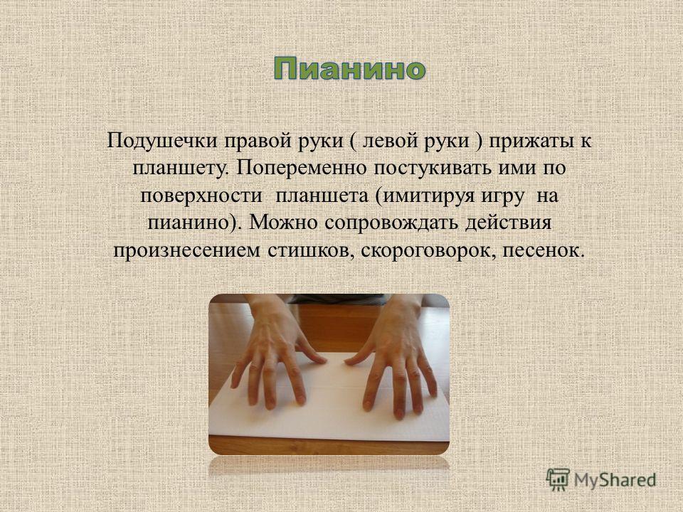 Подушечки правой руки ( левой руки ) прижаты к планшету. Попеременно постукивать ими по поверхности планшета (имитируя игру на пианино). Можно сопровождать действия произнесением стишков, скороговорок, песенок.