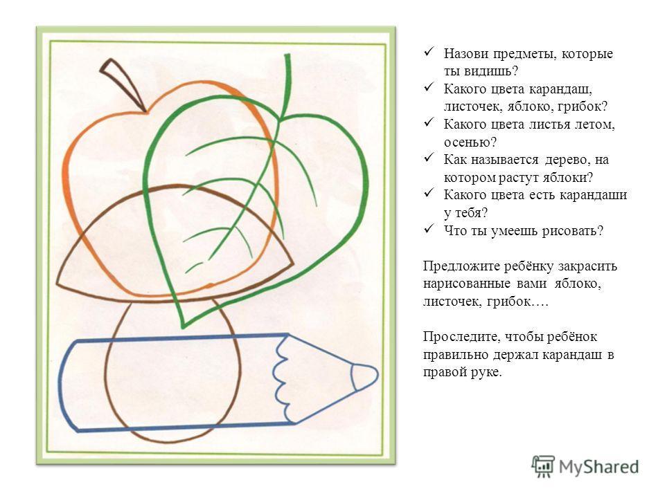 Назови предметы, которые ты видишь? Какого цвета карандаш, листочек, яблоко, грибок? Какого цвета листья летом, осенью? Как называется дерево, на котором растут яблоки? Какого цвета есть карандаши у тебя? Что ты умеешь рисовать? Предложите ребёнку за