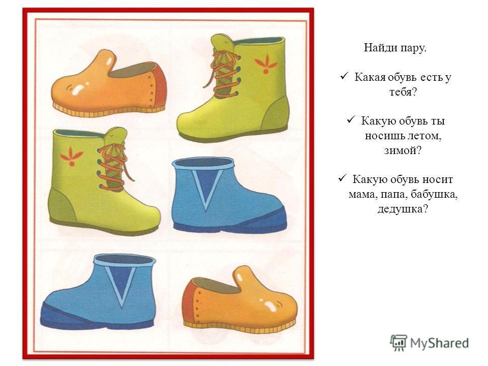 Найди пару. Какая обувь есть у тебя? Какую обувь ты носишь летом, зимой? Какую обувь носит мама, папа, бабушка, дедушка?