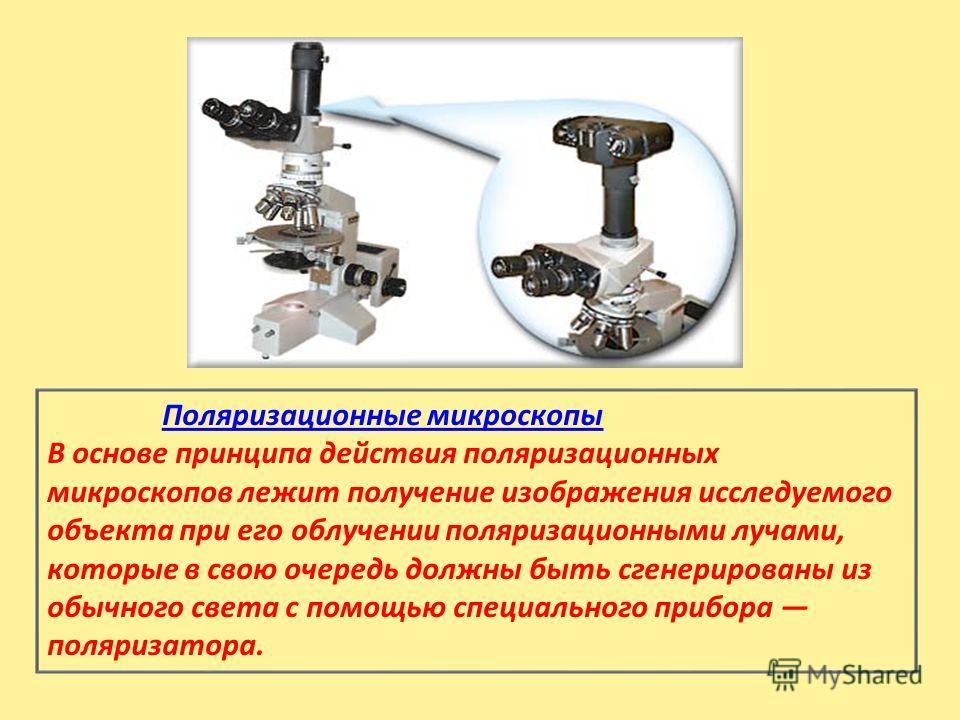 Поляризационные микроскопы В основе принципа действия поляризационных микроскопов лежит получение изображения исследуемого объекта при его облучении поляризационными лучами, которые в свою очередь должны быть сгенерированы из обычного света с помощью