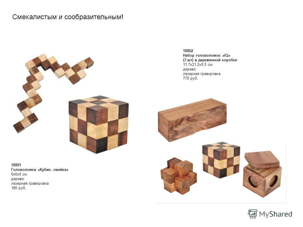 18801 Головоломка «Кубик- змейка» 6x6x6 см дерево лазерная гравировка 180 руб. 18802 Набор головоломок «IQ» (3 шт) в деревянной коробке 11,7 х 21,2 х 9,5 см дерево лазерная гравировка 770 руб. Смекалистым и сообразительным!