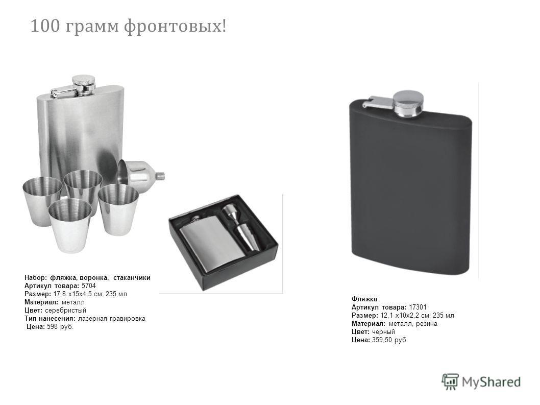 Набор: фляжка, воронка, стаканчики Артикул товара: 5704 Размер: 17,8 х 15 х 4,5 см; 235 мл Материал: металл Цвет: серебристый Тип нанесения: лазерная гравировка Цена: 598 руб. Фляжка Артикул товара: 17301 Размер: 12,1 х 10 х 2,2 см; 235 мл Материал: