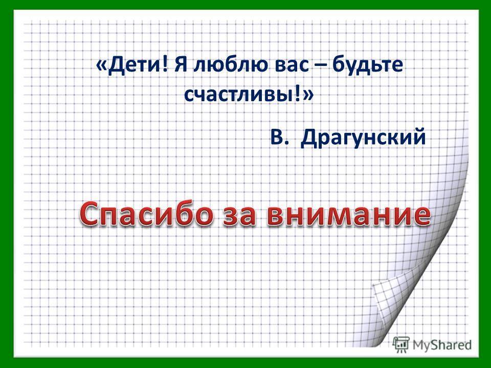 В. Драгунский «Дети! Я люблю вас – будьте счастливы!»