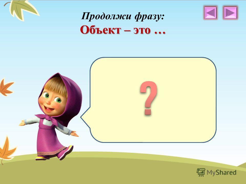 Объект – это … Продолжи фразу: Объект – это … Объект Объект – это общее название любого предмета, живого существа, явления или события. Например Маша Например, я – Маша (живое существо)