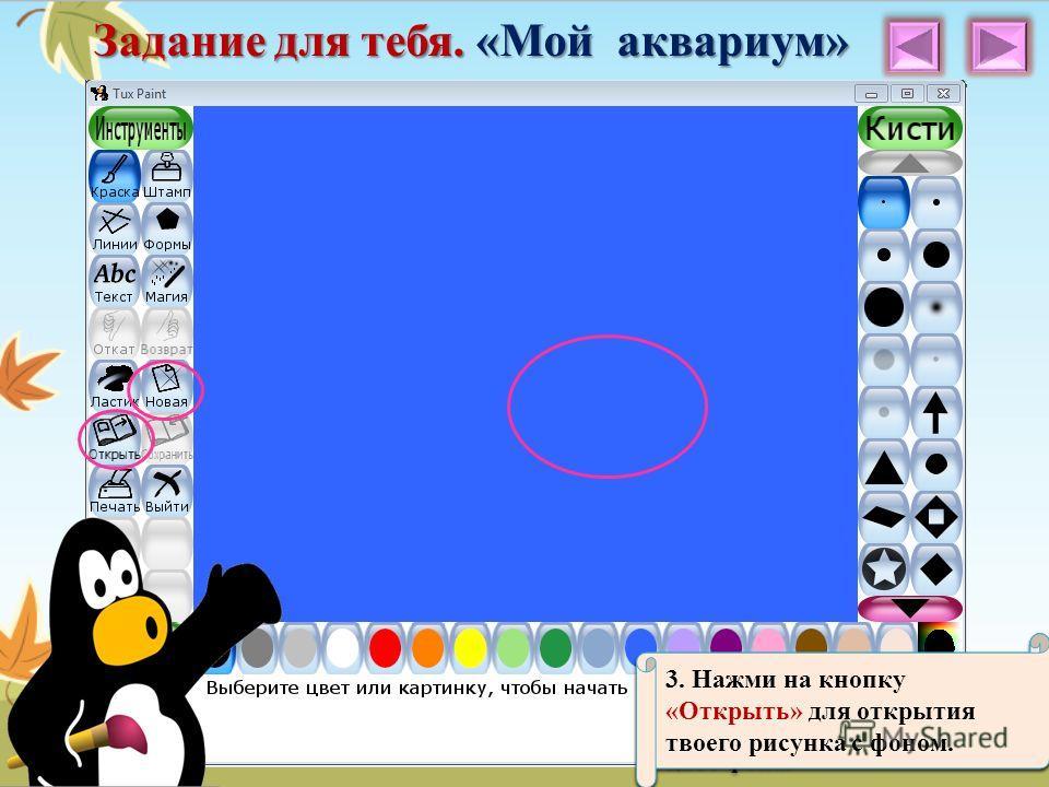 Задание для тебя. «Мой аквариум» 1. Нажми на панели инструментов кнопку «Новая», чтобы поменять цвет фона. 2. Выбери голубой цвет фона из предложенных. 3. Нажми на кнопку «Открыть» для открытия твоего рисунка с фоном.