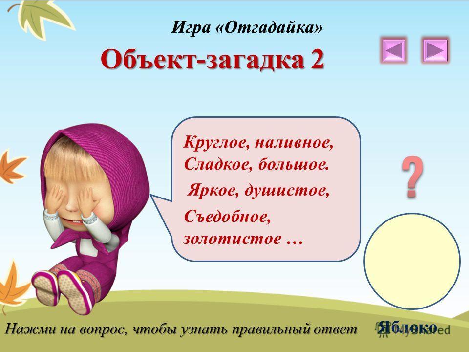 Игра «Отгадайка» Объект-загадка 2 Круглое, наливное, Сладкое, большое. Яркое, душистое, Съедобное, золотистое … Яблоко Нажми на вопрос, чтобы узнать правильный ответ Игра «Отгадайка»