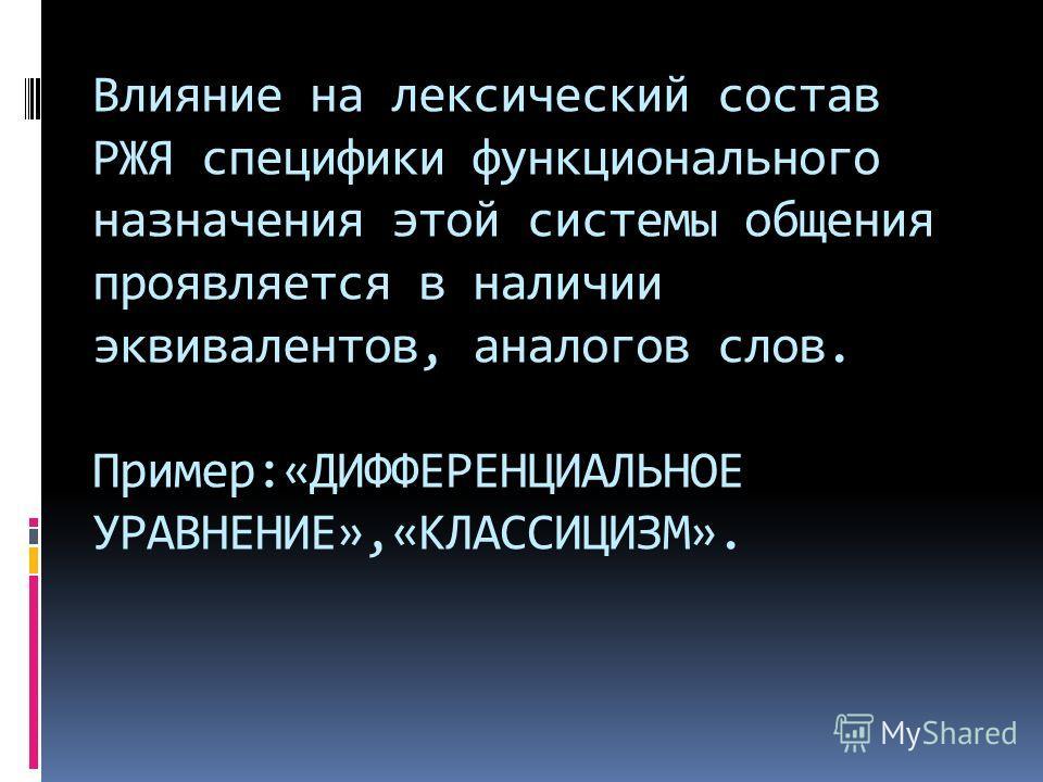 Влияние на лексический состав РЖЯ специфики функционального назначения этой системы общения проявляется в наличии эквивалентов, аналогов слов. Пример:«ДИФФЕРЕНЦИАЛЬНОЕ УРАВНЕНИЕ»,«КЛАССИЦИЗМ».