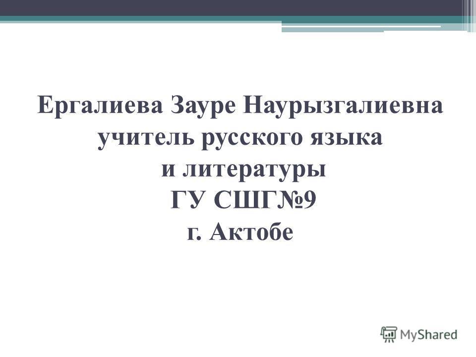 Ергалиева Зауре Наурызгалиевна учитель русского языка и литературы ГУ СШГ9 г. Актобе